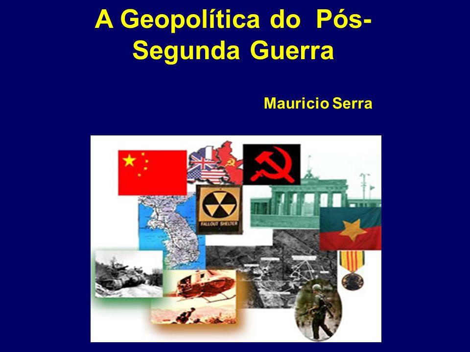 A Geopolítica do Pós- Segunda Guerra Mauricio Serra