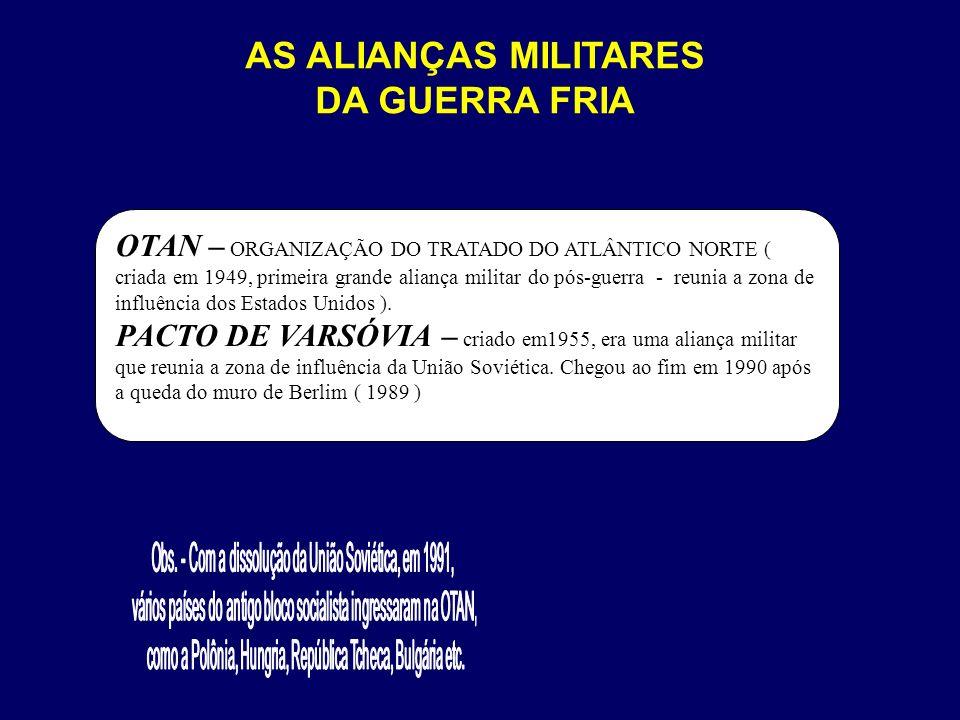 OTAN – ORGANIZAÇÃO DO TRATADO DO ATLÂNTICO NORTE ( criada em 1949, primeira grande aliança militar do pós-guerra - reunia a zona de influência dos Est