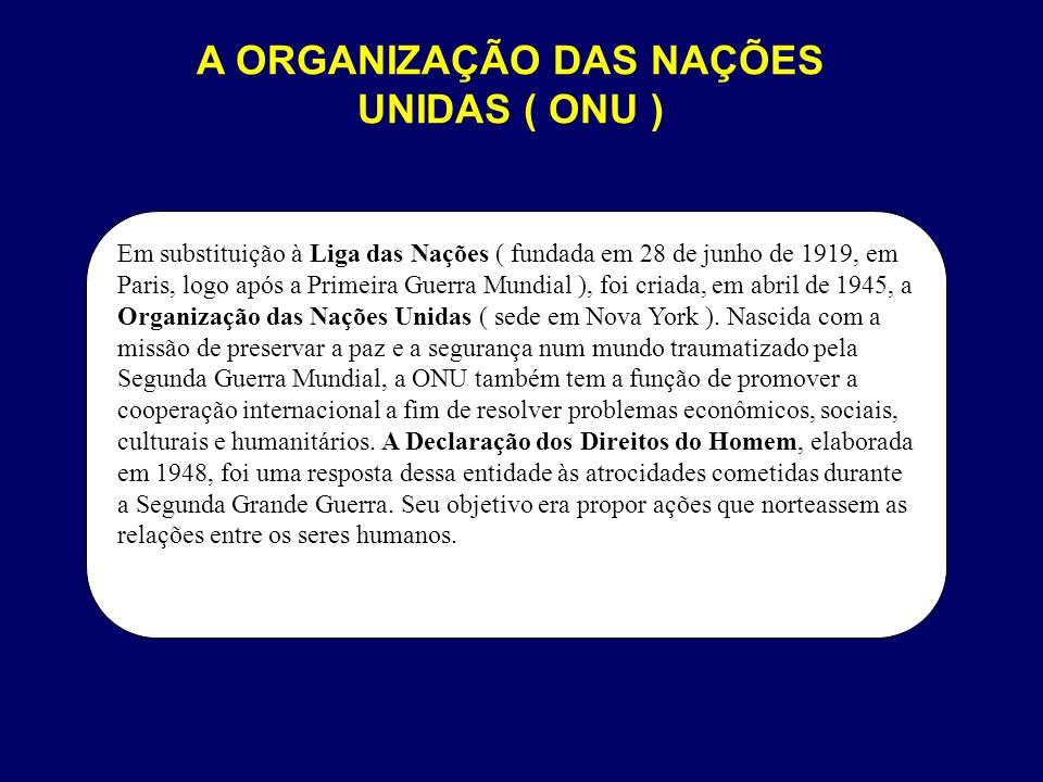 A ORGANIZAÇÃO DAS NAÇÕES UNIDAS ( ONU ) Em substituição à Liga das Nações ( fundada em 28 de junho de 1919, em Paris, logo após a Primeira Guerra Mund