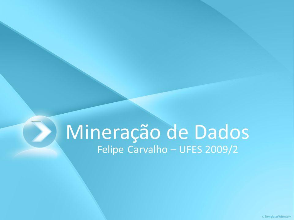 Mineração de Dados Felipe Carvalho – UFES 2009/2