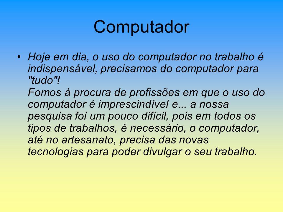 Computador Hoje em dia, o uso do computador no trabalho é indispensável, precisamos do computador para