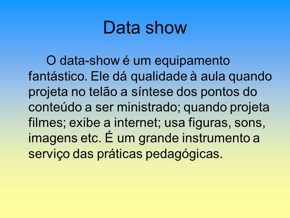 Data show O data-show é um equipamento fantástico. Ele dá qualidade à aula quando projeta no telão a síntese dos pontos do conteúdo a ser ministrado;