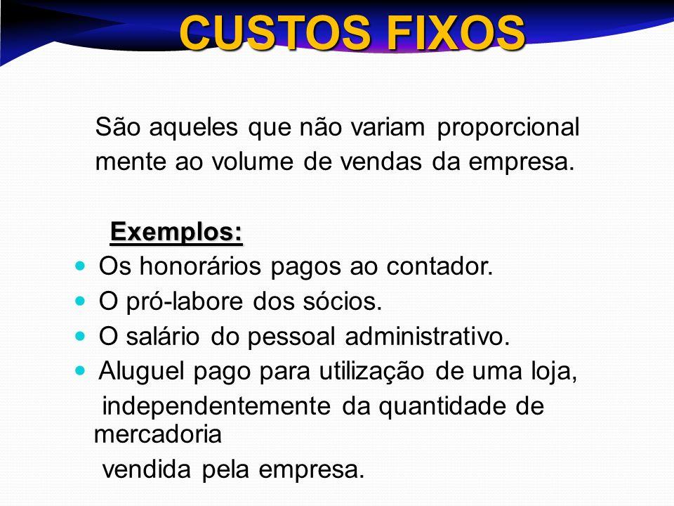 CUSTOS FIXOS São aqueles que não variam proporcional mente ao volume de vendas da empresa. Exemplos: Exemplos: Os honorários pagos ao contador. O pró-