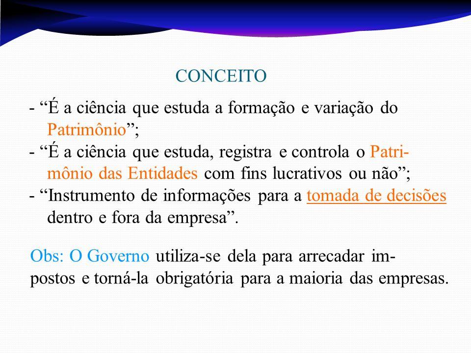 CONCEITO - É a ciência que estuda a formação e variação do Patrimônio; - É a ciência que estuda, registra e controla o Patri- mônio das Entidades com