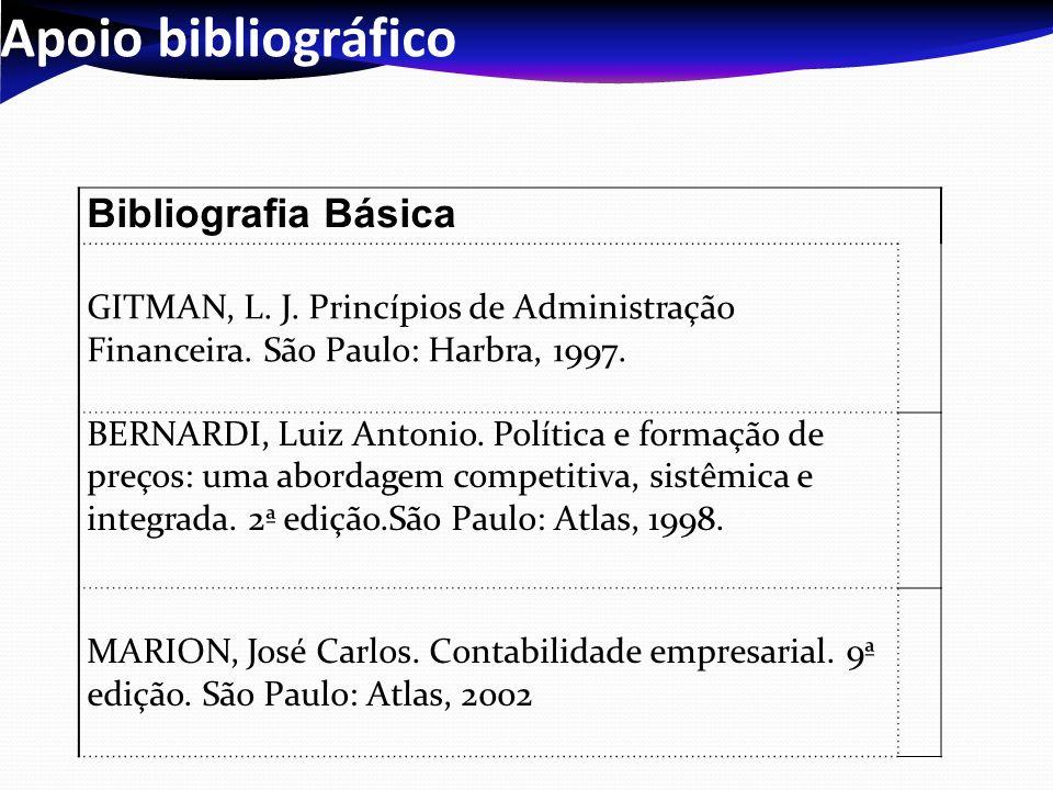 Apoio bibliográfico Bibliografia Básica GITMAN, L. J. Princípios de Administração Financeira. São Paulo: Harbra, 1997. BERNARDI, Luiz Antonio. Polític