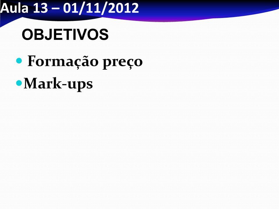 Aula 13 – 01/11/2012 Formação preço Mark-ups OBJETIVOS