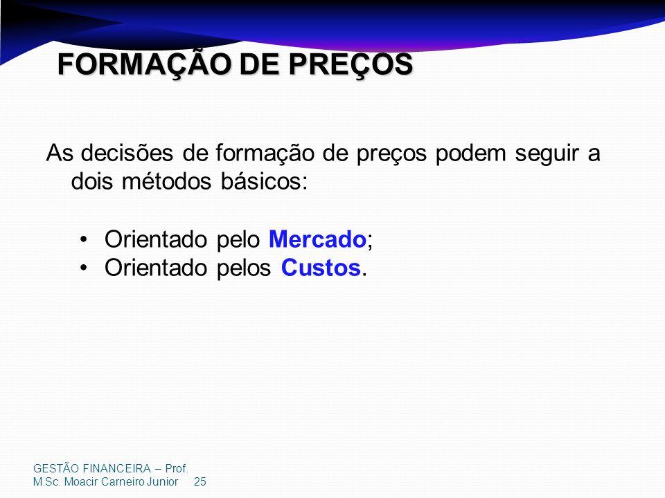 GESTÃO FINANCEIRA – Prof. M.Sc. Moacir Carneiro Junior 25 FORMAÇÃO DE PREÇOS As decisões de formação de preços podem seguir a dois métodos básicos: Or