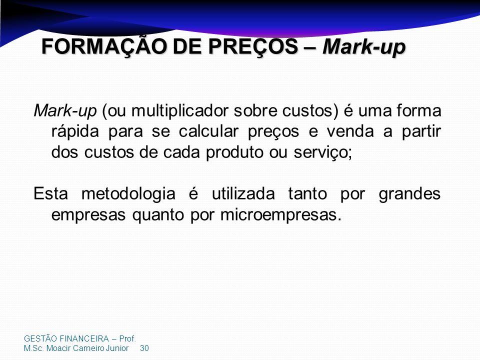 GESTÃO FINANCEIRA – Prof. M.Sc. Moacir Carneiro Junior 30 FORMAÇÃO DE PREÇOS – Mark-up Mark-up (ou multiplicador sobre custos) é uma forma rápida para