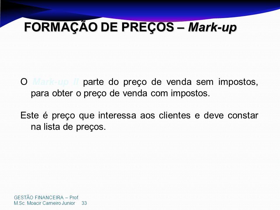 GESTÃO FINANCEIRA – Prof. M.Sc. Moacir Carneiro Junior 33 FORMAÇÃO DE PREÇOS – Mark-up O Mark-up II parte do preço de venda sem impostos, para obter o