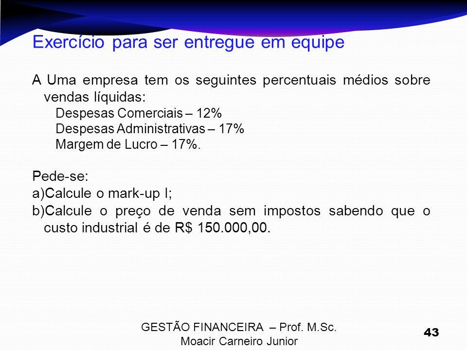 GESTÃO FINANCEIRA – Prof. M.Sc. Moacir Carneiro Junior 43 Exercício para ser entregue em equipe A Uma empresa tem os seguintes percentuais médios sobr