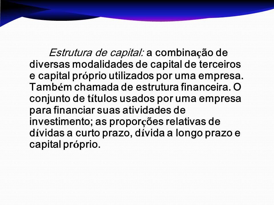 Estrutura de capital: a combina ç ão de diversas modalidades de capital de terceiros e capital pr ó prio utilizados por uma empresa. Tamb é m chamada