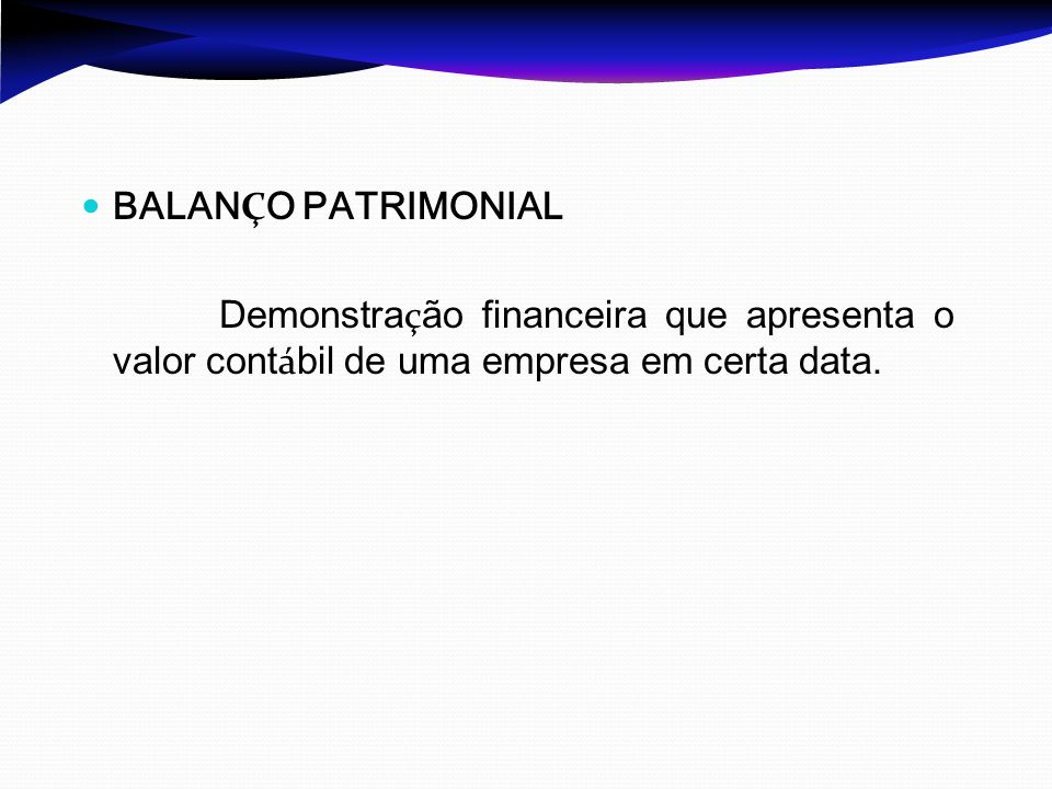 BALAN Ç O PATRIMONIAL Demonstra ç ão financeira que apresenta o valor cont á bil de uma empresa em certa data.