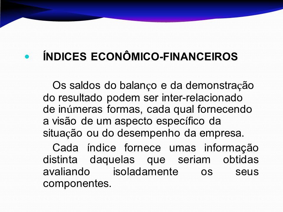 ÍNDICES ECONÔMICO-FINANCEIROS Os saldos do balan ç o e da demonstra ç ão do resultado podem ser inter-relacionado de in ú meras formas, cada qual forn