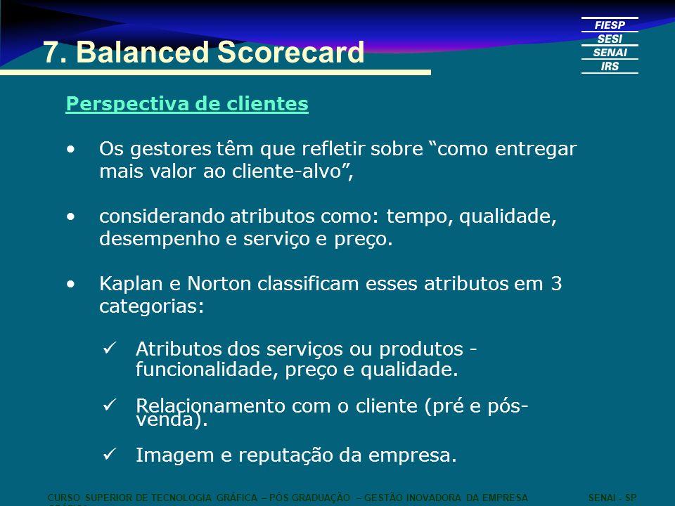 7. Balanced Scorecard Perspectiva de clientes Os gestores têm que refletir sobre como entregar mais valor ao cliente-alvo, considerando atributos como