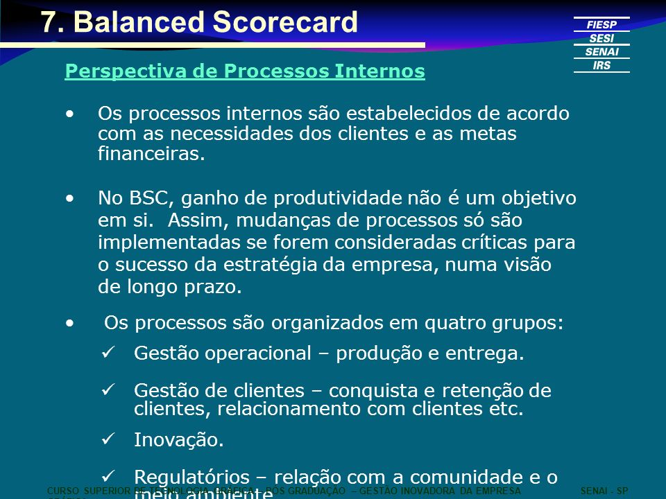 7. Balanced Scorecard Perspectiva de Processos Internos Os processos internos são estabelecidos de acordo com as necessidades dos clientes e as metas