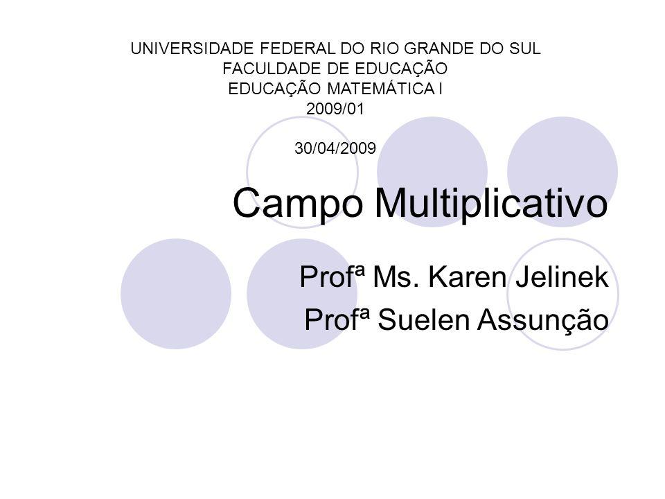Campo Multiplicativo Profª Ms. Karen Jelinek Profª Suelen Assunção UNIVERSIDADE FEDERAL DO RIO GRANDE DO SUL FACULDADE DE EDUCAÇÃO EDUCAÇÃO MATEMÁTICA