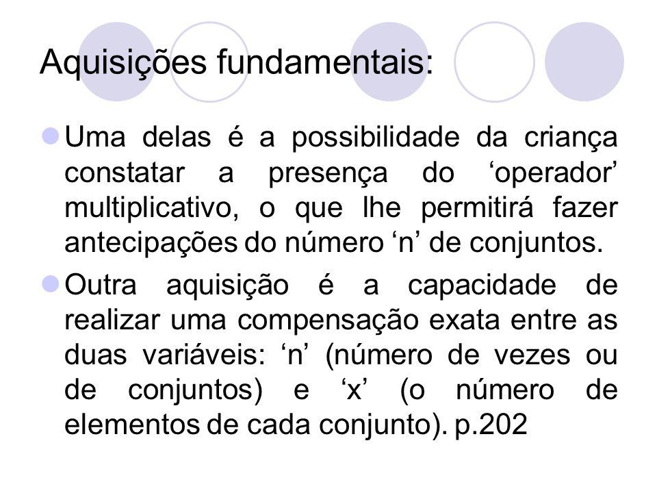 Aquisições fundamentais: Uma delas é a possibilidade da criança constatar a presença do operador multiplicativo, o que lhe permitirá fazer antecipaçõe
