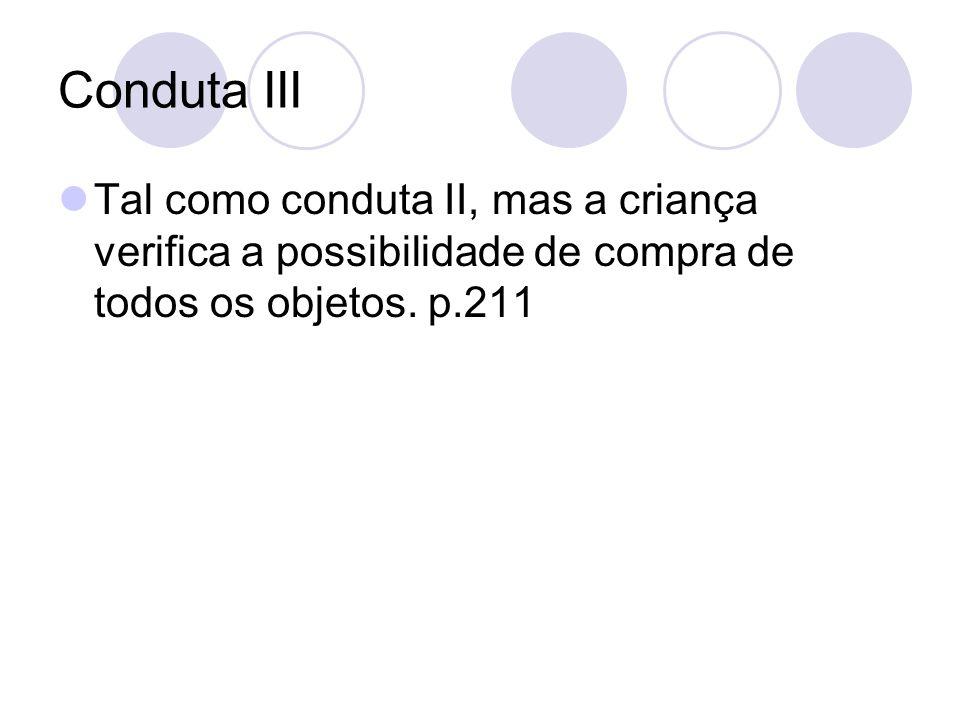Conduta III Tal como conduta II, mas a criança verifica a possibilidade de compra de todos os objetos. p.211