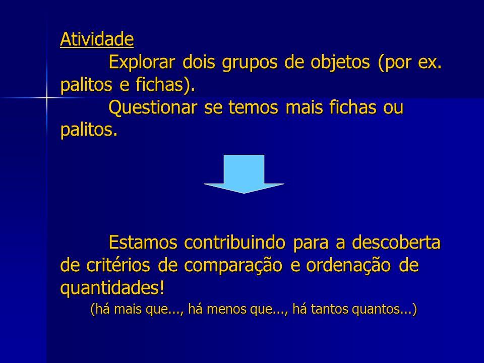Atividade Explorar dois grupos de objetos (por ex. palitos e fichas). Questionar se temos mais fichas ou palitos. Estamos contribuindo para a descober