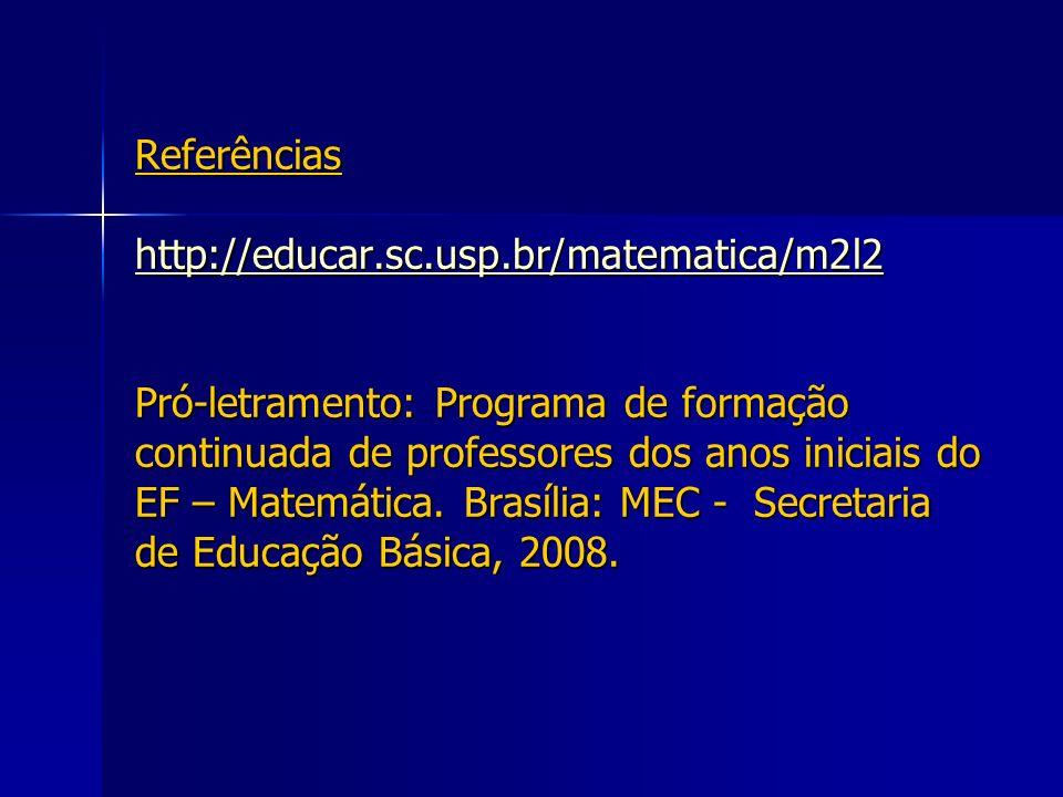 Referências http://educar.sc.usp.br/matematica/m2l2 Pró-letramento: Programa de formação continuada de professores dos anos iniciais do EF – Matemátic