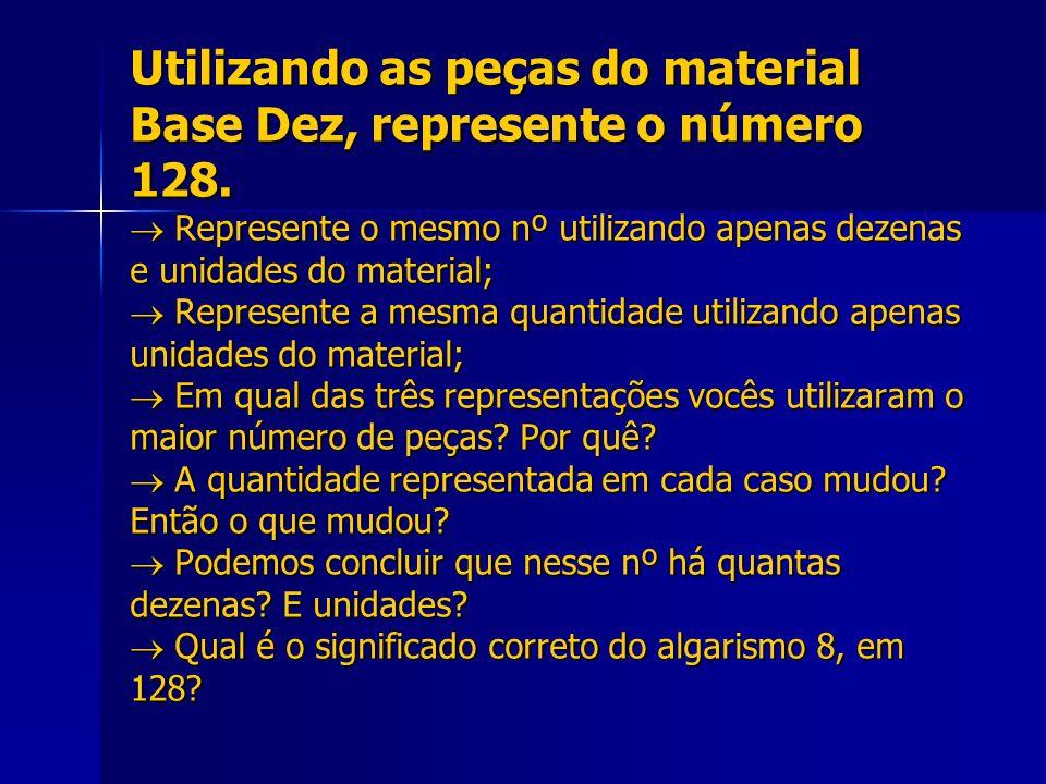 Utilizando as peças do material Base Dez, represente o número 128. Represente o mesmo nº utilizando apenas dezenas e unidades do material; Represente