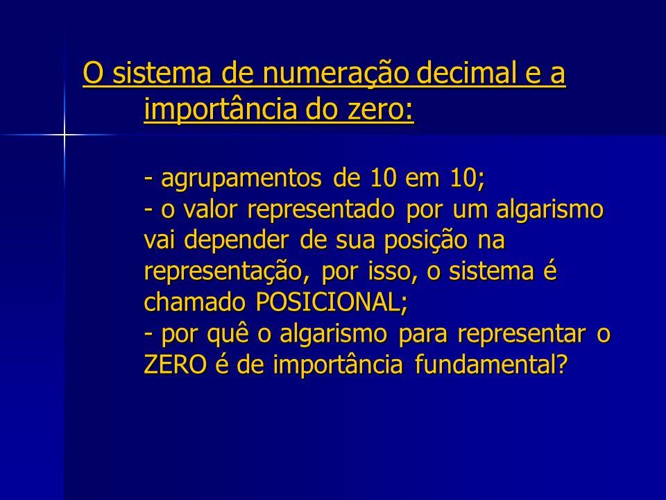 O sistema de numeração decimal e a importância do zero: - agrupamentos de 10 em 10; - o valor representado por um algarismo vai depender de sua posiçã