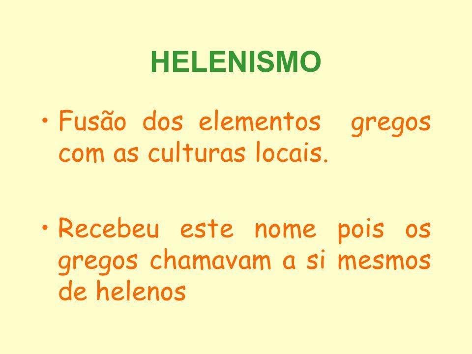 HELENISMO Fusão dos elementos gregos com as culturas locais. Recebeu este nome pois os gregos chamavam a si mesmos de helenos