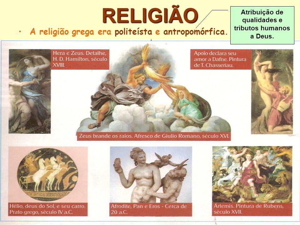 RELIGIÃO A religião grega era politeísta e antropomórfica. Atribuição de qualidades e tributos humanos a Deus.