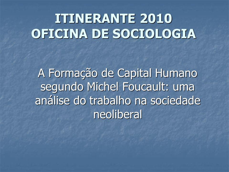 ITINERANTE 2010 OFICINA DE SOCIOLOGIA A Formação de Capital Humano segundo Michel Foucault: uma análise do trabalho na sociedade neoliberal