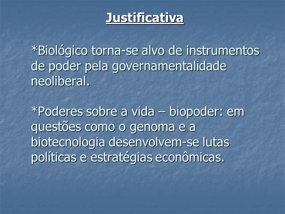 Justificativa *Biológico torna-se alvo de instrumentos de poder pela governamentalidade neoliberal. *Poderes sobre a vida – biopoder: em questões como