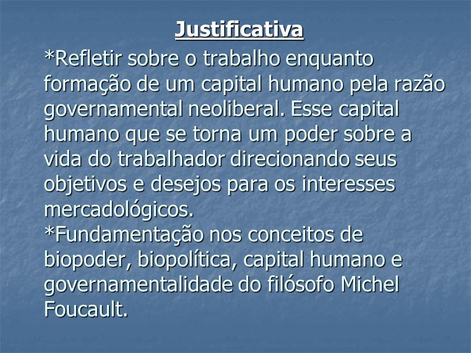 Justificativa *Refletir sobre o trabalho enquanto formação de um capital humano pela razão governamental neoliberal. Esse capital humano que se torna