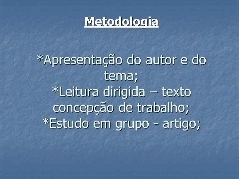 Metodologia *Apresentação do autor e do tema; *Leitura dirigida – texto concepção de trabalho; *Estudo em grupo - artigo;