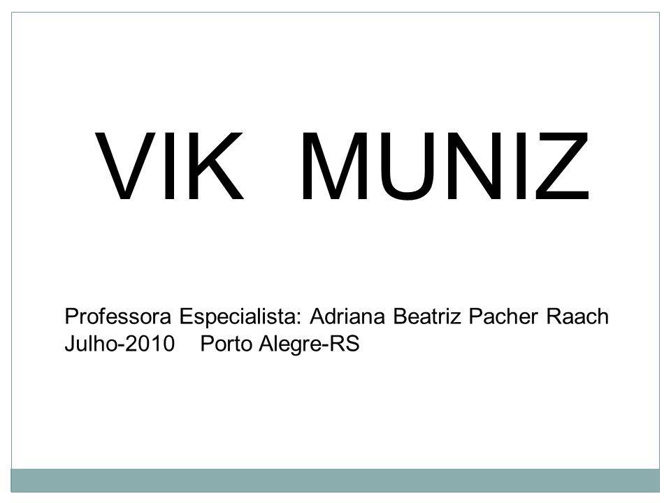 VIK MUNIZ Professora Especialista: Adriana Beatriz Pacher Raach Julho-2010 Porto Alegre-RS