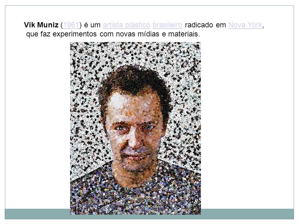 Vik Muniz (1961) é um artista plástico brasileiro radicado em Nova York,1961artista plásticobrasileiroNova York que faz experimentos com novas mídias
