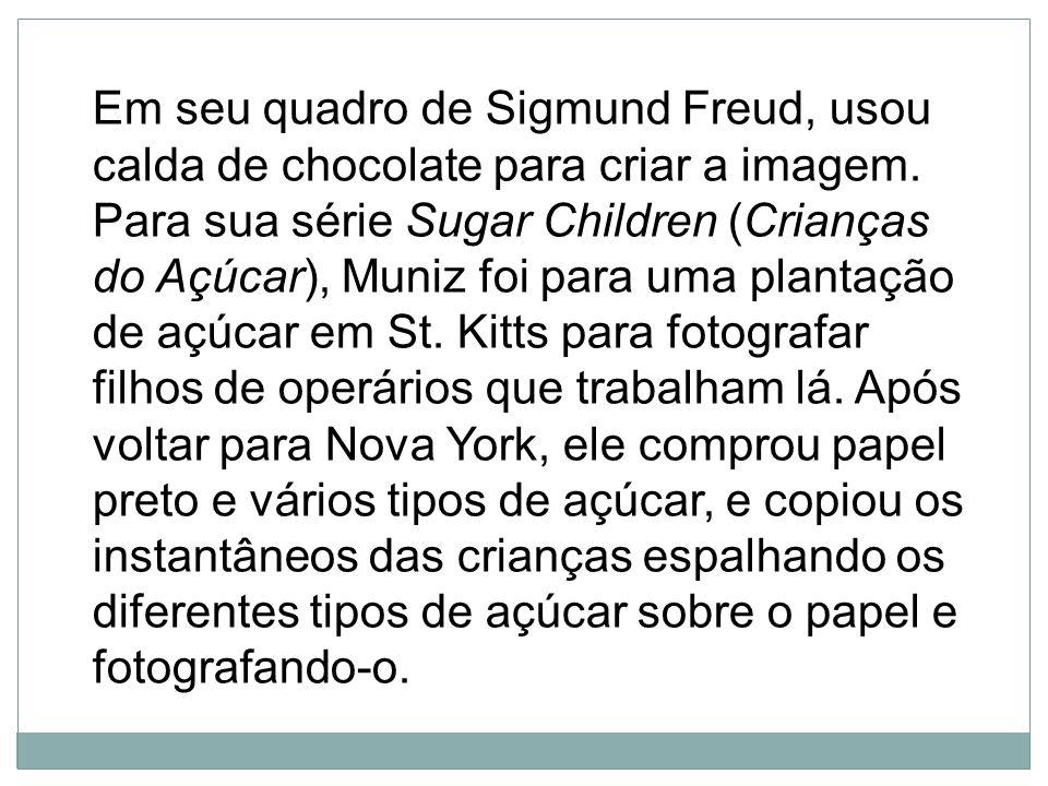 Em seu quadro de Sigmund Freud, usou calda de chocolate para criar a imagem. Para sua série Sugar Children (Crianças do Açúcar), Muniz foi para uma pl