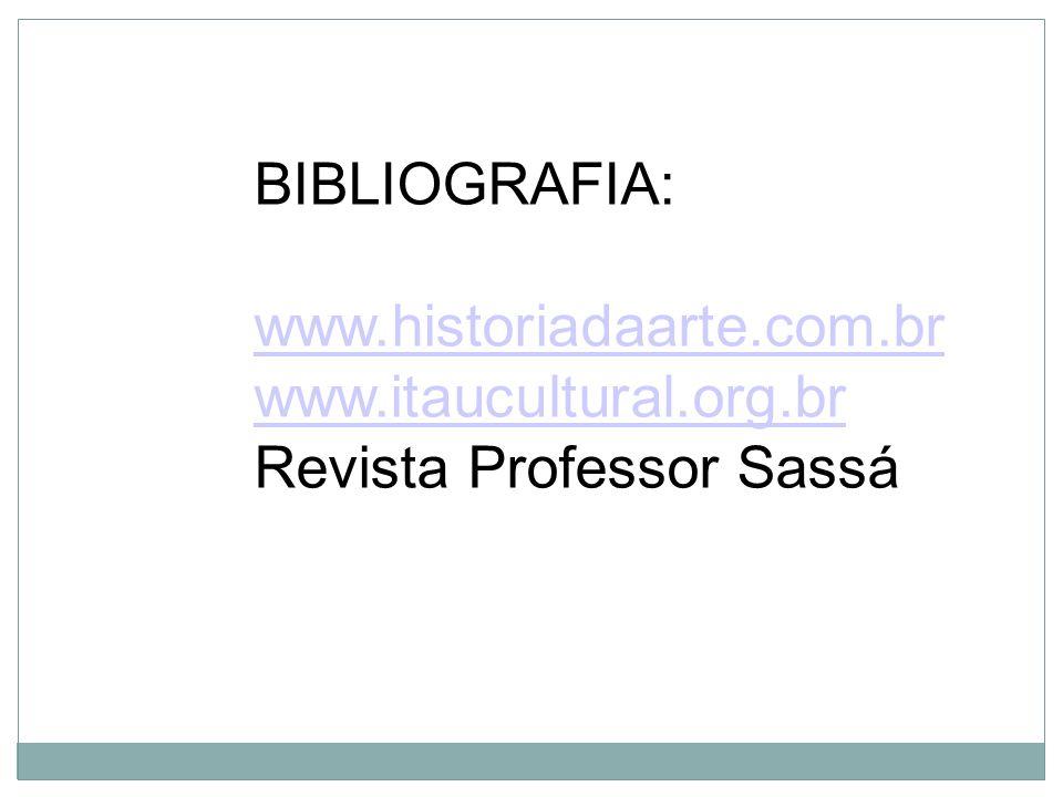 BIBLIOGRAFIA: www.historiadaarte.com.br www.itaucultural.org.br Revista Professor Sassá