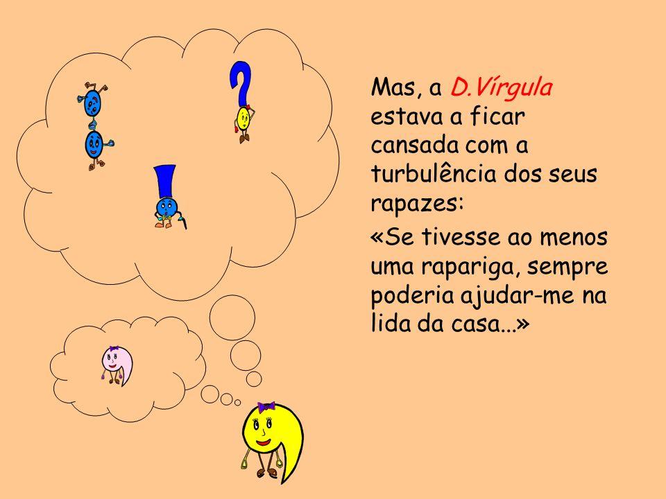 Mas, a D.Vírgula estava a ficar cansada com a turbulência dos seus rapazes: «Se tivesse ao menos uma rapariga, sempre poderia ajudar-me na lida da cas