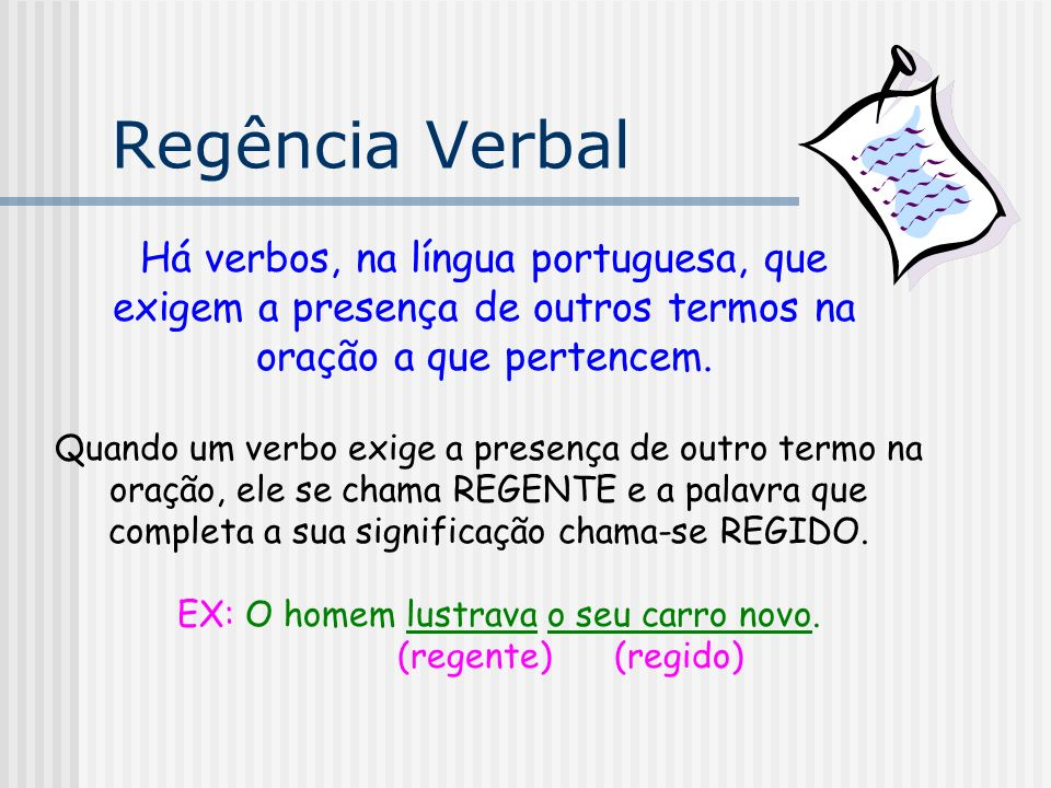 Regência Verbal A essa maneira como o verbo (termo regente) se relaciona com os seus complementos (termos regidos) damos o nome de REGÊNCIA VERBAL.