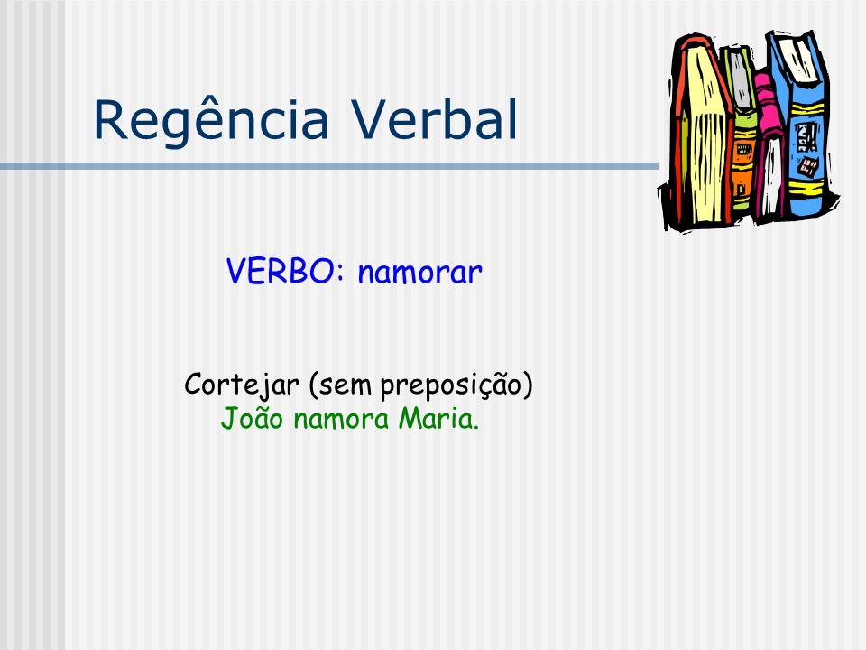 Regência Verbal VERBO: namorar Cortejar (sem preposição) João namora Maria.