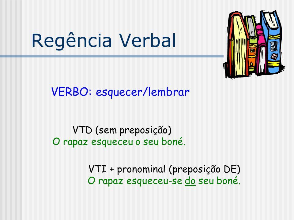 Regência Verbal VERBO: esquecer/lembrar VTD (sem preposição) O rapaz esqueceu o seu boné. VTI + pronominal (preposição DE) O rapaz esqueceu-se do seu