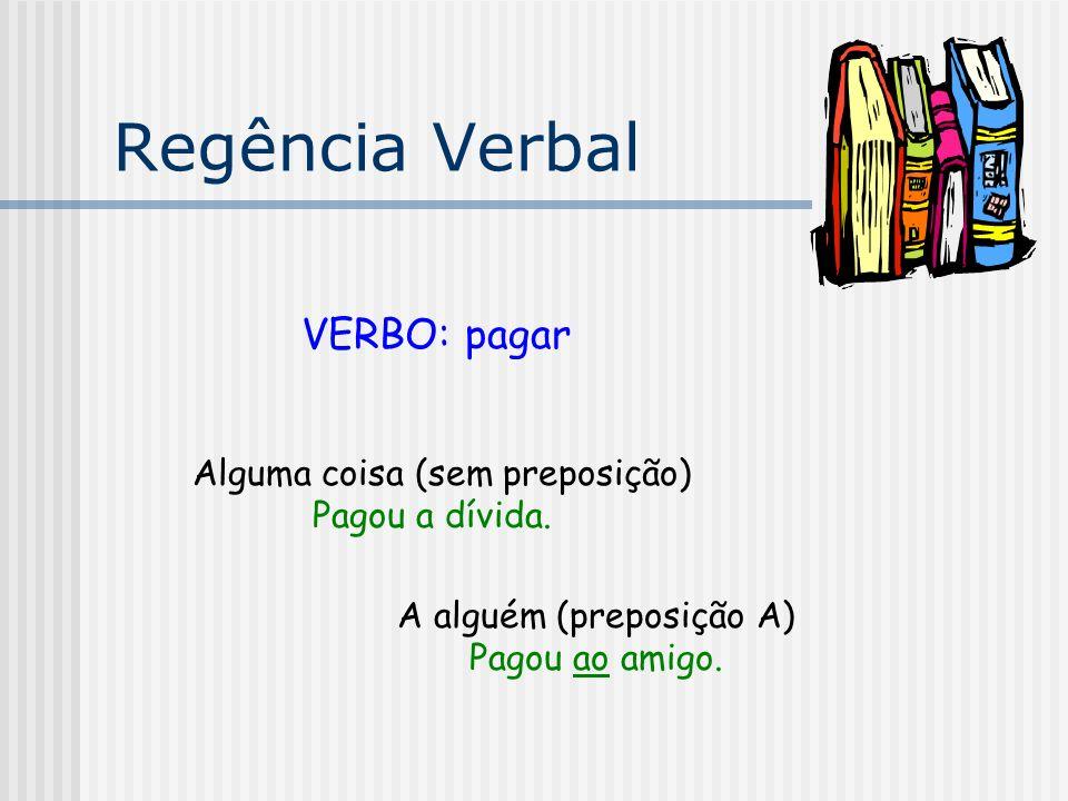 Regência Verbal VERBO: pagar Alguma coisa (sem preposição) Pagou a dívida. A alguém (preposição A) Pagou ao amigo.