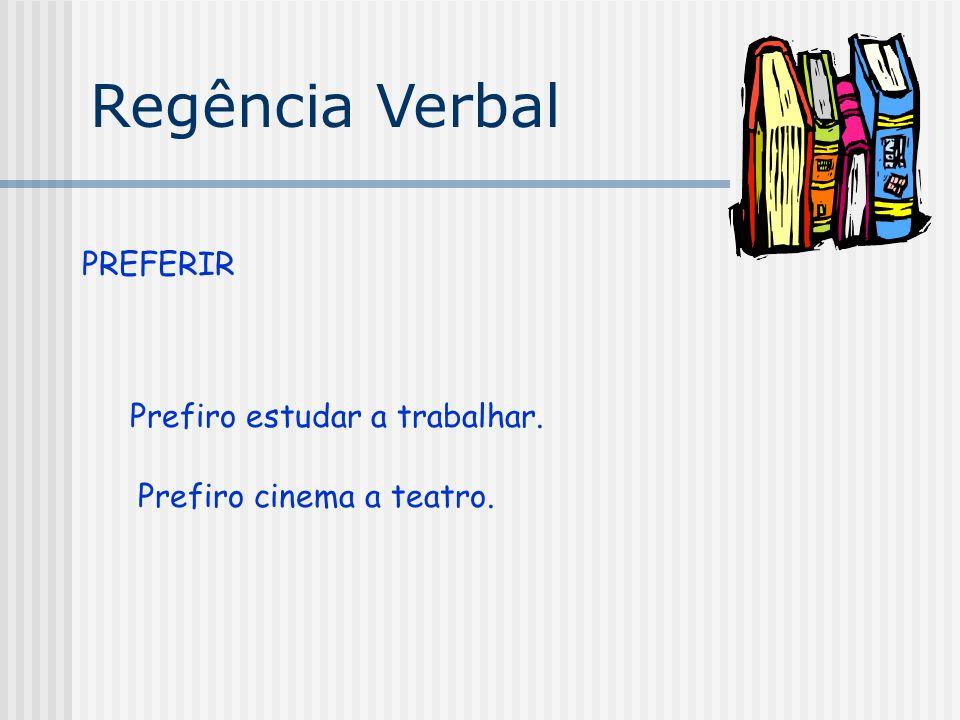 Regência Verbal PREFERIR Prefiro estudar a trabalhar. Prefiro cinema a teatro.