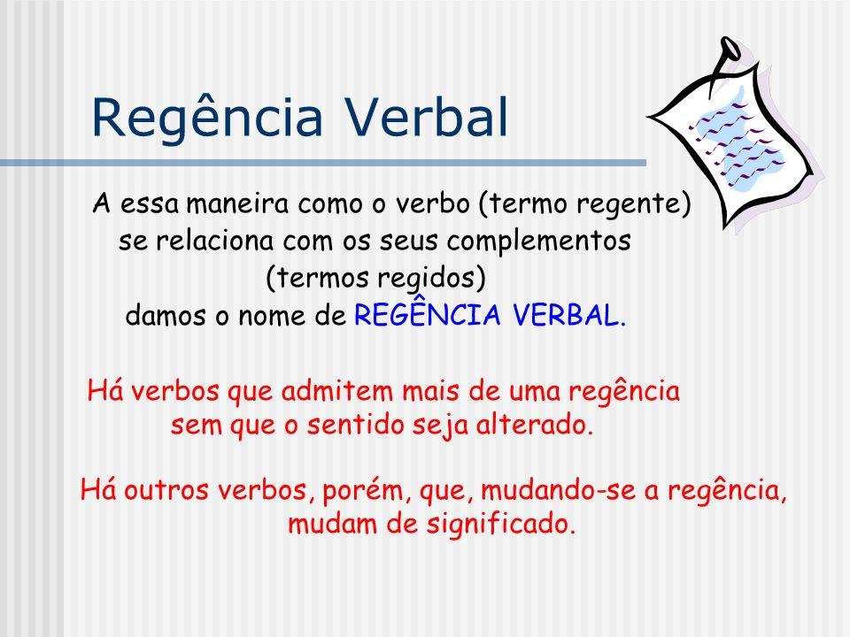 Regência Verbal A essa maneira como o verbo (termo regente) se relaciona com os seus complementos (termos regidos) damos o nome de REGÊNCIA VERBAL. Há