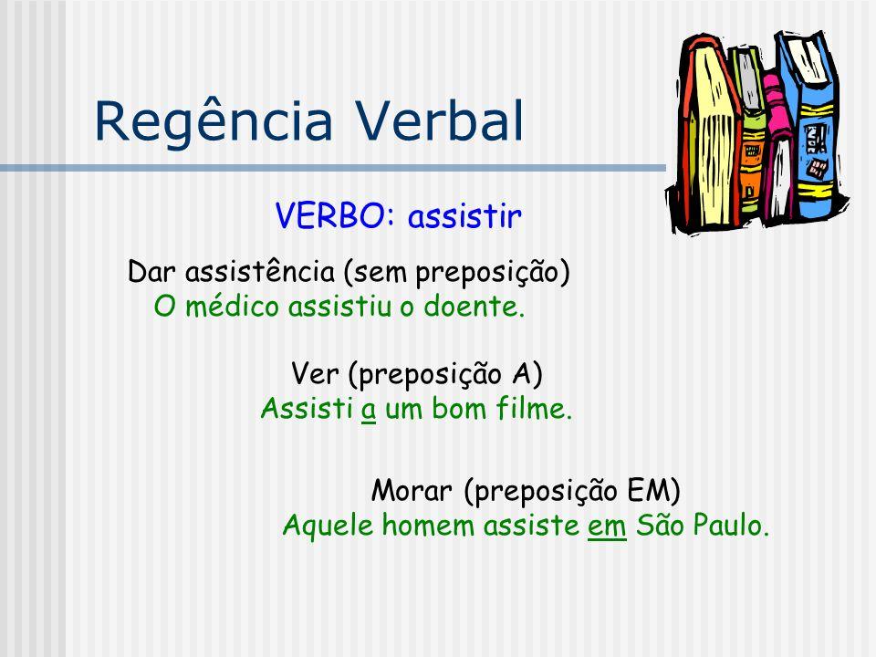 Regência Verbal VERBO: assistir Dar assistência (sem preposição) O médico assistiu o doente. Ver (preposição A) Assisti a um bom filme. Morar (preposi