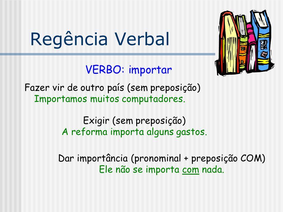 Regência Verbal VERBO: importar Fazer vir de outro país (sem preposição) Importamos muitos computadores. Exigir (sem preposição) A reforma importa alg