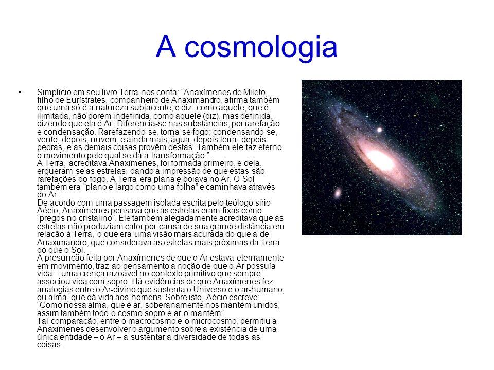 A cosmologia Simplício em seu livro Terra nos conta: Anaxímenes de Mileto, filho de Eurístrates, companheiro de Anaximandro, afirma também que uma só é a natureza subjacente, e diz, como aquele, que é ilimitada, não porém indefinida, como aquele (diz), mas definida, dizendo que ela é Ar.