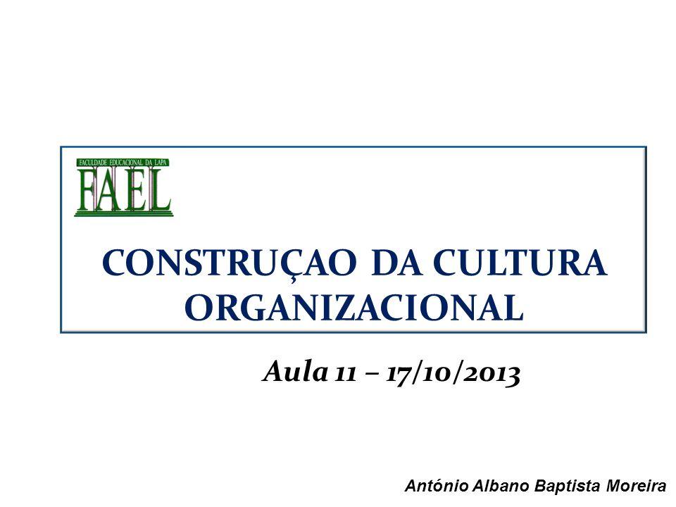 Aula 11 – 17/10/2013 António Albano Baptista Moreira CONSTRUÇAO DA CULTURA ORGANIZACIONAL