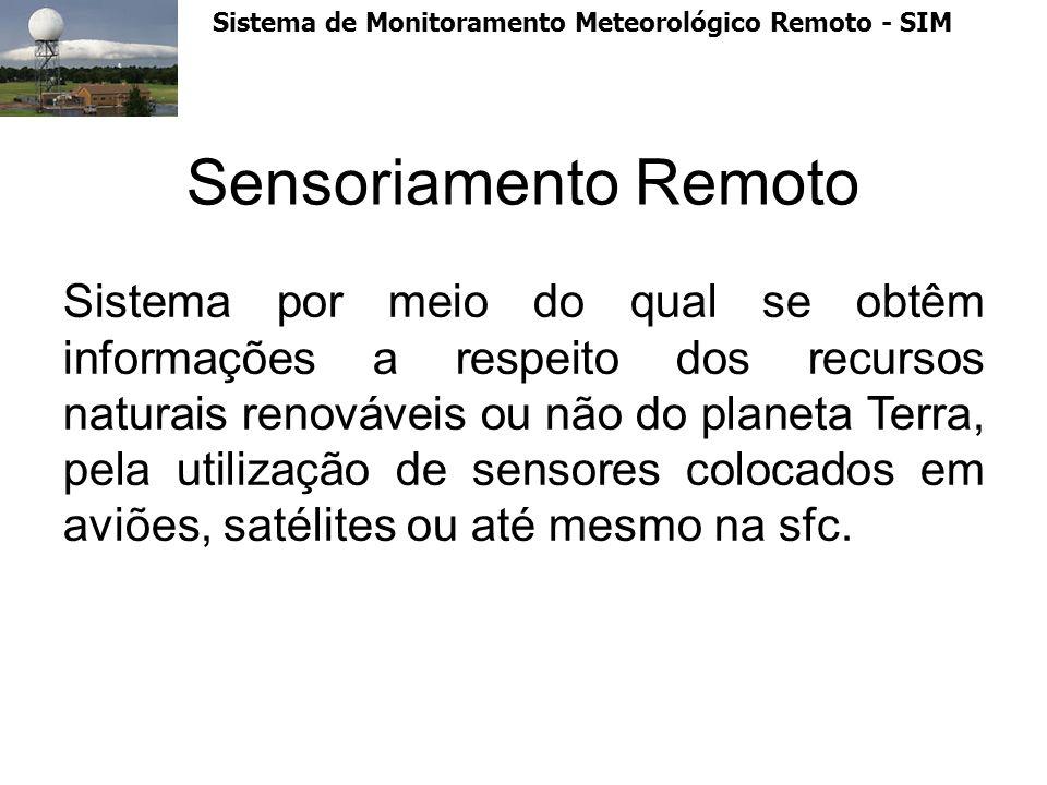 Sistema de Monitoramento Meteorológico Remoto - SIM Sensoriamento Remoto Sistema por meio do qual se obtêm informações a respeito dos recursos naturai