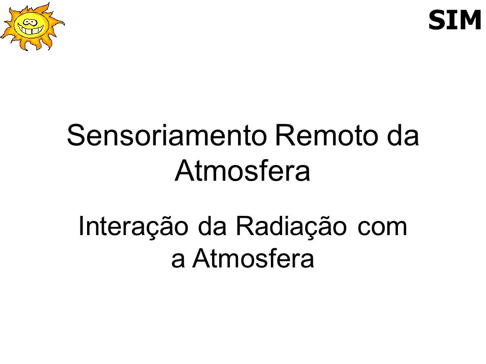 Conceitos Básicos para o Uso do Sensoriamento Interação da Radiação com a atmosfera e a superficie Absorção Espalhamento Reflexão Transmição Sistema de Monitoramento Meteorológico Remoto - SIM