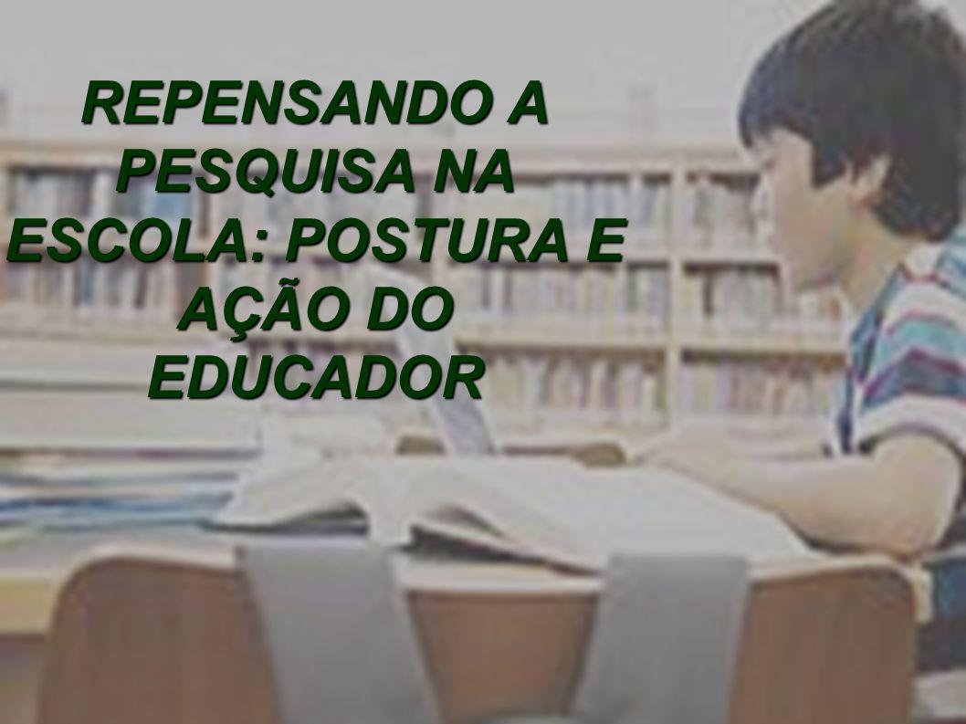 REPENSANDO A PESQUISA NA ESCOLA: POSTURA E AÇÃO DO EDUCADOR